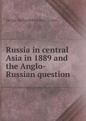 Russia in Central Asia in 1889 and the Anglo-Russian Question af George Nathaniel Curzon