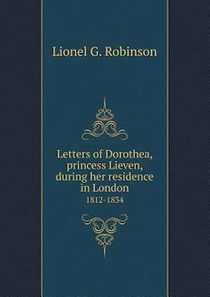 Letters of Dorothea, Princess Lieven, During Her Residence in London 1812-1834 af Dorothea Lieven, Lionel G. Robinson