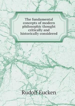 The Fundamental Concepts of Modern Philosophic Thought Critically and Historically Considered af Rudolf Eucken