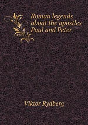 Roman Legends about the Apostles Paul and Peter af Viktor Rydberg