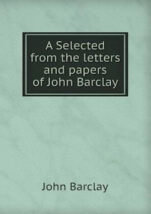 A Selected from the Letters and Papers of John Barclay af John Barclay