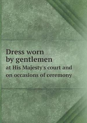 Dress Worn by Gentlemen at His Majesty's Court and on Occasions of Ceremony af H. Graham Bennet