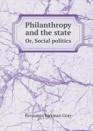 Philanthropy and the State Or, Social Politics af Eleanor Kirkman Gray, Benjamin Kirkman Gray