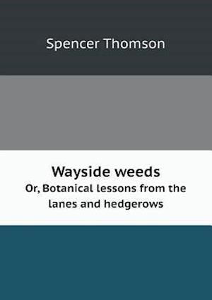 Wayside Weeds Or, Botanical Lessons from the Lanes and Hedgerows af Spencer Thomson