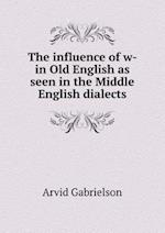 The Influence of W- In Old English as Seen in the Middle English Dialects af Arvid Gabrielson