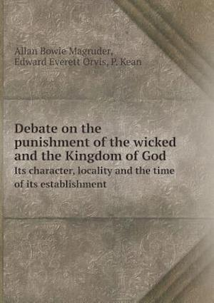 Debate on the Punishment of the Wicked and the Kingdom of God Its Character, Locality and the Time of Its Establishment af Allan Bowie Magruder, P. Kean, Edward Everett Orvis