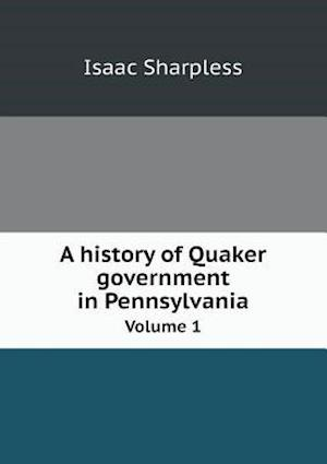 A History of Quaker Government in Pennsylvania Volume 1 af Isaac Sharpless