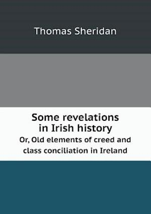 Some Revelations in Irish History Or, Old Elements of Creed and Class Conciliation in Ireland af Thomas Sheridan