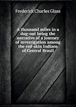 A Thousand Miles in a Dug-Out Being the Narrative of a Journey of Investigation Among the Red-Skin Indians of Central Brazil af Frederick Charles Glass