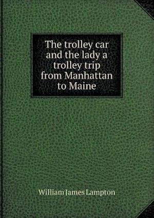 The Trolley Car and the Lady a Trolley Trip from Manhattan to Maine af William James Lampton