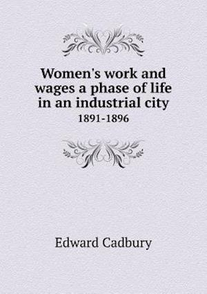 Women's Work and Wages a Phase of Life in an Industrial City 1891-1896 af Edward Cadbury