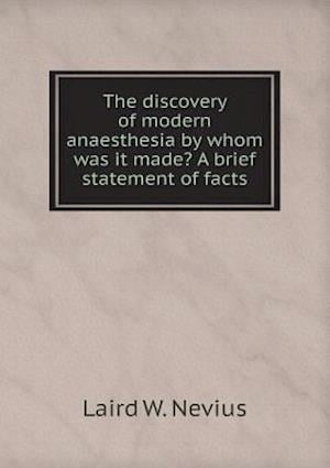 The Discovery of Modern Anaesthesia by Whom Was It Made? a Brief Statement of Facts af Laird W. Nevius