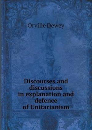 Discourses and Discussions in Explanation and Defence of Unitarianism af Orville Dewey