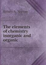 The Elements of Chemistry Inorganic and Organic af Sidney a. Norton