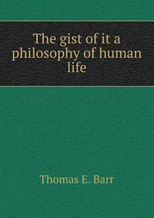 The Gist of It a Philosophy of Human Life af Thomas E. Barr