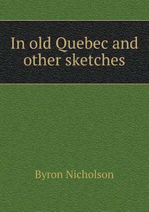 In Old Quebec and Other Sketches af Byron Nicholson