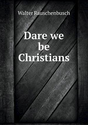Dare We Be Christians af Walter Rauschenbusch