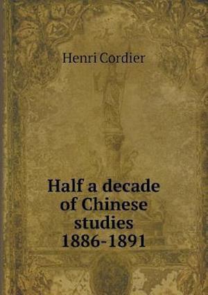 Half a Decade of Chinese Studies 1886-1891 af Henri Cordier