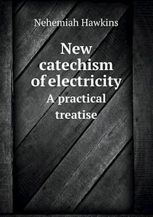 New Catechism of Electricity a Practical Treatise af Nehemiah Hawkins