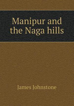 Manipur and the Naga Hills af James Johnstone