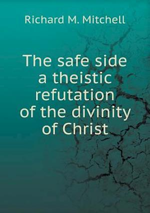 The Safe Side a Theistic Refutation of the Divinity of Christ af Richard M. Mitchell