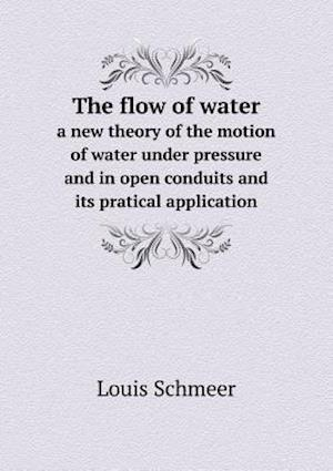 The Flow of Water a New Theory of the Motion of Water Under Pressure and in Open Conduits and Its Pratical Application af Louis Schmeer