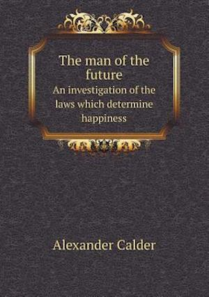 The Man of the Future an Investigation of the Laws Which Determine Happiness af Alexander Calder