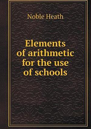 Elements of Arithmetic for the Use of Schools af Noble Heath