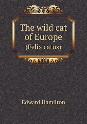 The Wild Cat of Europe (Felix Catus) af Edward Hamilton