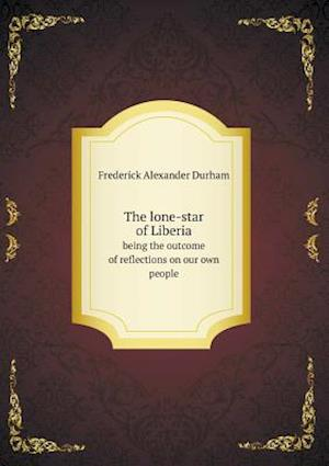 The Lone-Star of Liberia Being the Outcome of Reflections on Our Own People af Frederick Alexander Durham