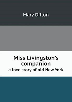 Miss Livingston's Companion a Love Story of Old New York af Mary Dillon
