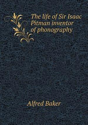 The Life of Sir Isaac Pitman Inventor of Phonography af Alfred Baker
