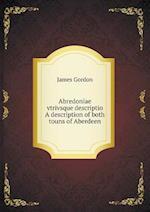 Abredoniae Vtrivsque Descriptio a Description of Both Touns of Aberdeen af James Gordon
