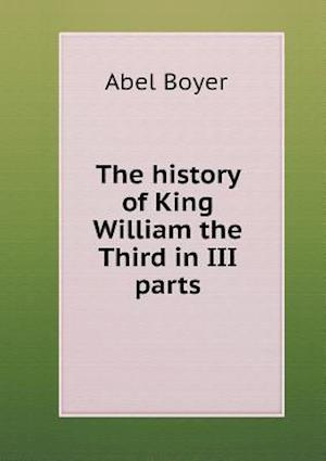 The History of King William the Third in III Parts af Abel Boyer