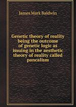 Genetic Theory of Reality Being the Outcome of Genetic Logic as Issuing in the Aesthetic Theory of Reality Called Pancalism af James Mark Baldwin