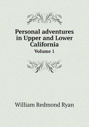 Personal Adventures in Upper and Lower California Volume 1 af William Redmond Ryan