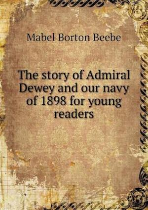 The Story of Admiral Dewey and Our Navy of 1898 for Young Readers af Mabel Borton Beebe