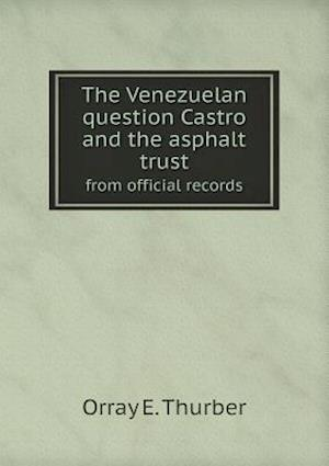 The Venezuelan Question Castro and the Asphalt Trust from Official Records af Orray E. Thurber