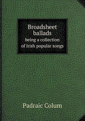 Broadsheet Ballads Being a Collection of Irish Popular Songs af Padraic Colum