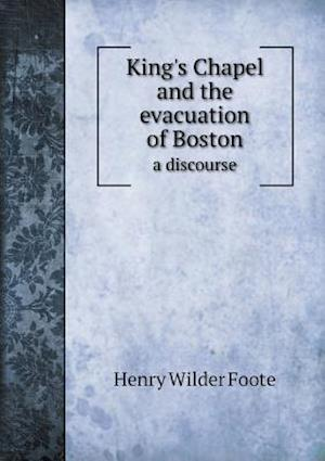 King's Chapel and the Evacuation of Boston a Discourse af Henry Wilder Foote