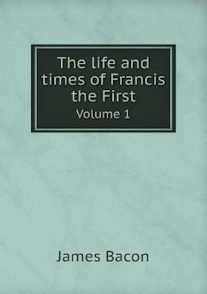 The Life and Times of Francis the First Volume 1 af James Bacon