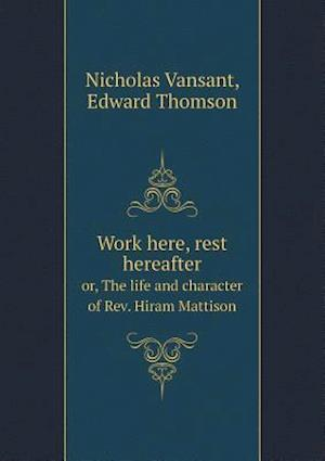 Work Here, Rest Hereafter Or, the Life and Character of REV. Hiram Mattison af Nicholas Vansant