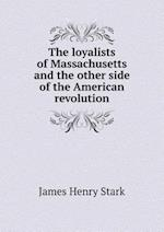 The Loyalists of Massachusetts and the Other Side of the American Revolution af James Henry Stark