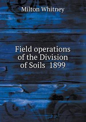 Field Operations of the Division of Soils 1899 af Milton Whitney