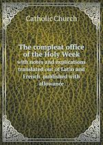 The Compleat Office of the Holy Week with Notes and Explications Translated Out of Latin and French Published with Allowance af Catholic Church