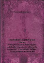 Inscriptions on the Grave Stones in the Grave Yards of Northampton and of Other Towns in the Valley of the Connecticut, as Springfield, Amherst, Hadley, Hatfield, Deerfield, &C af Thomas Bridgman