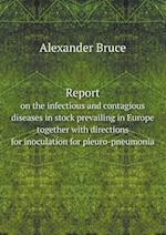Report on the Infectious and Contagious Diseases in Stock Prevailing in Europe Together with Directions for Inoculation for Pleuro-Pneumonia af Alexander Bruce
