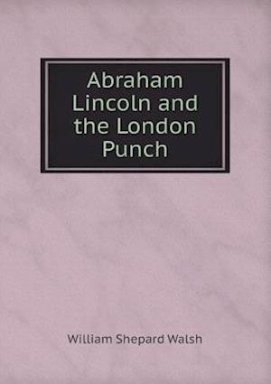 Abraham Lincoln and the London Punch af William Shepard Walsh