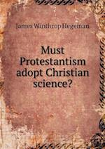 Must Protestantism Adopt Christian Science? af James Winthrop Hegeman
