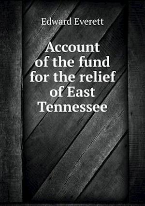 Account of the Fund for the Relief of East Tennessee af Edward Everett